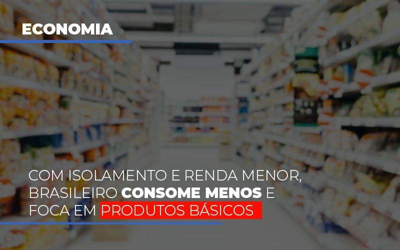 com-o-isolamento-e-renda-menor-brasileiro-consome-menos-e-foca-em-produtos-basicos - Com isolamento e renda menor, brasileiro consome menos e foca em produtos básicos