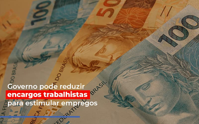 Governo Pode Reduzir Encargos Trabalhistas Post - Contabilidade no Itaim Paulista - SP | Abcon Contabilidade - Governo pode reduzir encargos trabalhistas para estimular empregos