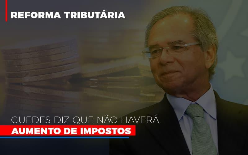 guedes-diz-que-nao-havera-aumento-de-impostos - Guedes diz que não haverá aumento de impostos