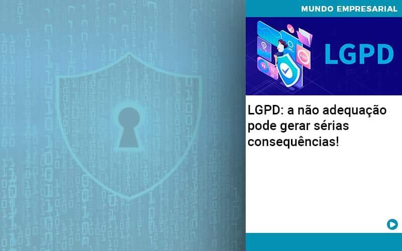 Lgpd A Nao Adequacao Pode Gerar Serias Consequencias - Quero montar uma empresa - LGPD: a não adequação pode gerar sérias consequências!