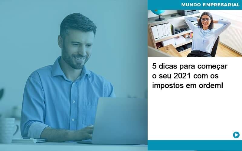 5 Dicas Para Comecar O Seu 2021 Com Os Impostos Em Ordem - Quero montar uma empresa - 5 dicas para começar o seu 2021 com os impostos em ordem!
