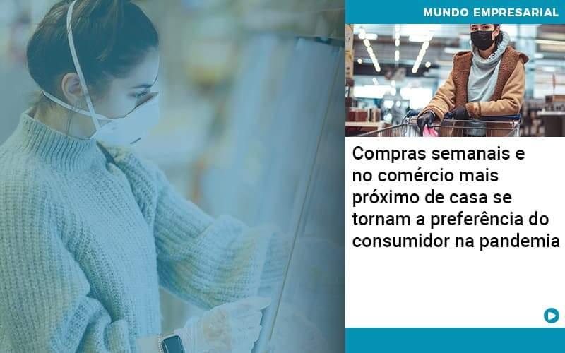 Compras Semanais E No Comercio Mais Proximo De Casa Se Tornam A Preferencia Do Consumidor Na Pandemia - Quero montar uma empresa - Compras semanais e no comércio mais próximo de casa se tornam a preferência do consumidor na pandemia