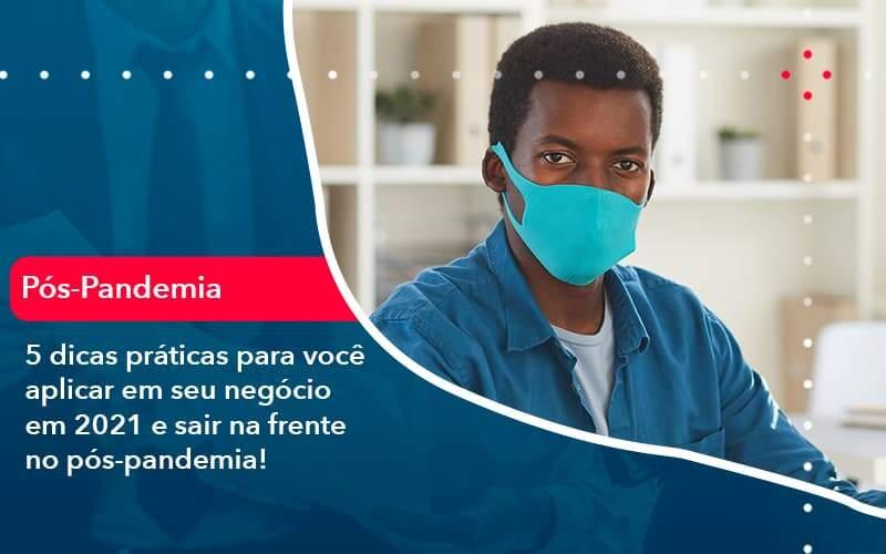 5 Dicas Práticas Para Você Aplicar Em Seu Negócio Em 2021 E Sair Na Frente No Pós Pandemia (1) - Quero montar uma empresa - 5 dicas práticas para você aplicar em seu negócio em 2021 e sair na frente no pós-pandemia!
