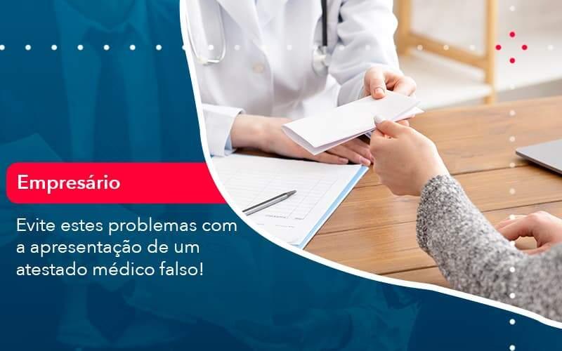 Evite Estes Problemas Com A Apresentacao De Um Atestado Medico Falso (1) - Quero montar uma empresa - Evite estes problemas com a apresentação de um atestado médico falso!