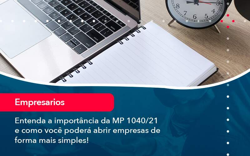 Entenda A Importancia Da Mp 1040 21 E Como Voce Podera Abrir Empresas De Forma Mais Simples - Quero montar uma empresa - Entenda a importância da MP 1040/21 e como você poderá abrir empresas de forma mais simples!