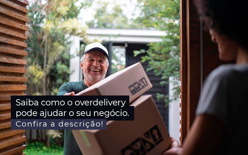 Saiba Como O Overdelivery Pode Ajudar O Seu Negocio Post (1) - Quero montar uma empresa - Como o overdelivery pode ajudar o seu negócio?