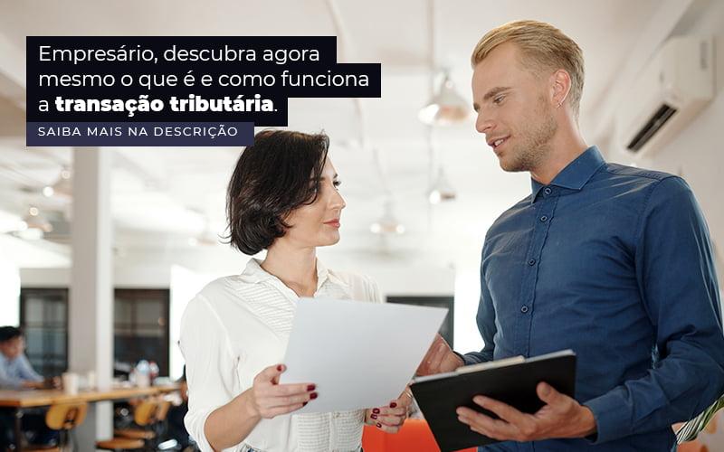 Empresario Descubra Agora Mesmo O Que E E Como Funciona A Transacao Tributaria Post (1) - Quero montar uma empresa - Transação tributária – como funciona?