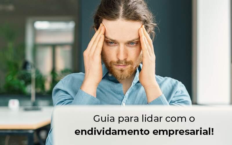 Guia Para Lidar Com O Endividamento Empresarial Blog - Quero montar uma empresa - Endividamento empresarial: dicas para lidar