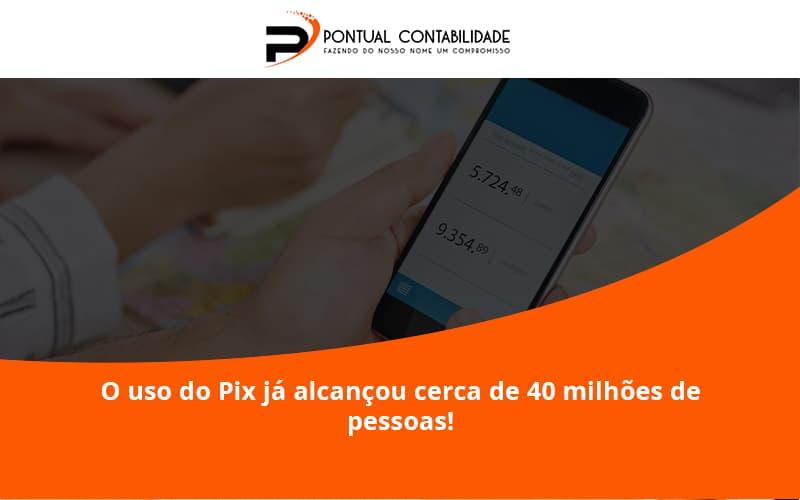O Uso Do Pix Ja Alcancou 40 Milhoes De Pessoas Pontual Contadores - Contabilidade em Mogi das Cruzes - SP | Pontual Contabilidade - O uso do Pix já alcançou cerca de 40 milhões de pessoas!